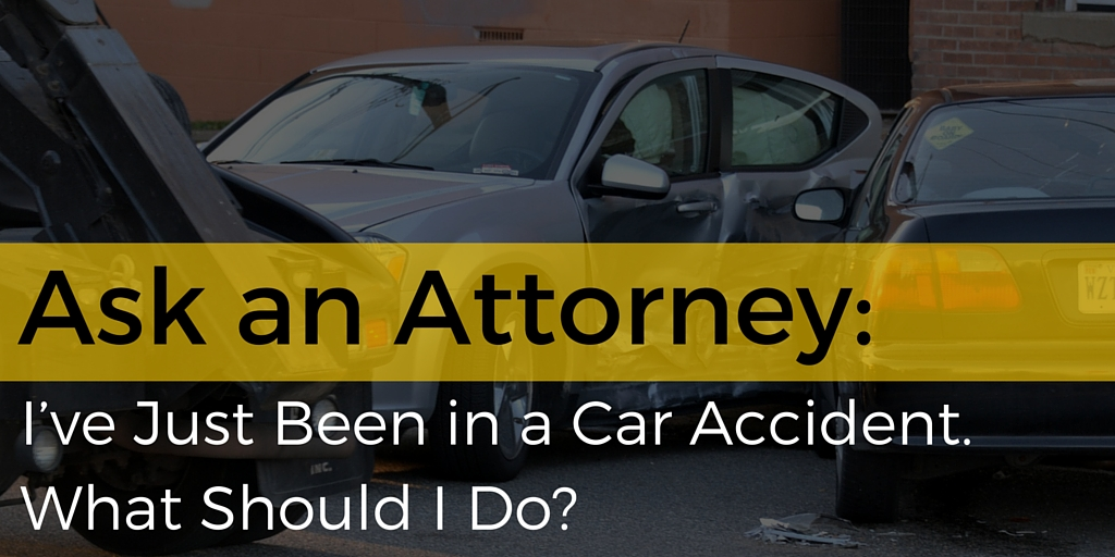 Ask an Attorney: I've Just Been in a Car Accident. What do I do?