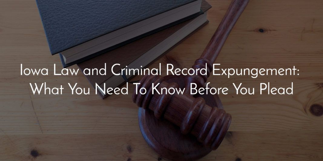 Iowa Law and Criminal Record Expungement: What You Need To Know Before You Plead